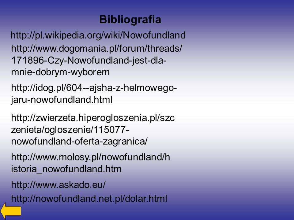 Bibliografia http://pl.wikipedia.org/wiki/Nowofundland http://www.dogomania.pl/forum/threads/ 171896-Czy-Nowofundland-jest-dla- mnie-dobrym-wyborem http://idog.pl/604--ajsha-z-helmowego- jaru-nowofundland.html http://zwierzeta.hiperogloszenia.pl/szc zenieta/ogloszenie/115077- nowofundland-oferta-zagranica/ http://www.molosy.pl/nowofundland/h istoria_nowofundland.htm http://www.askado.eu/ http://nowofundland.net.pl/dolar.html