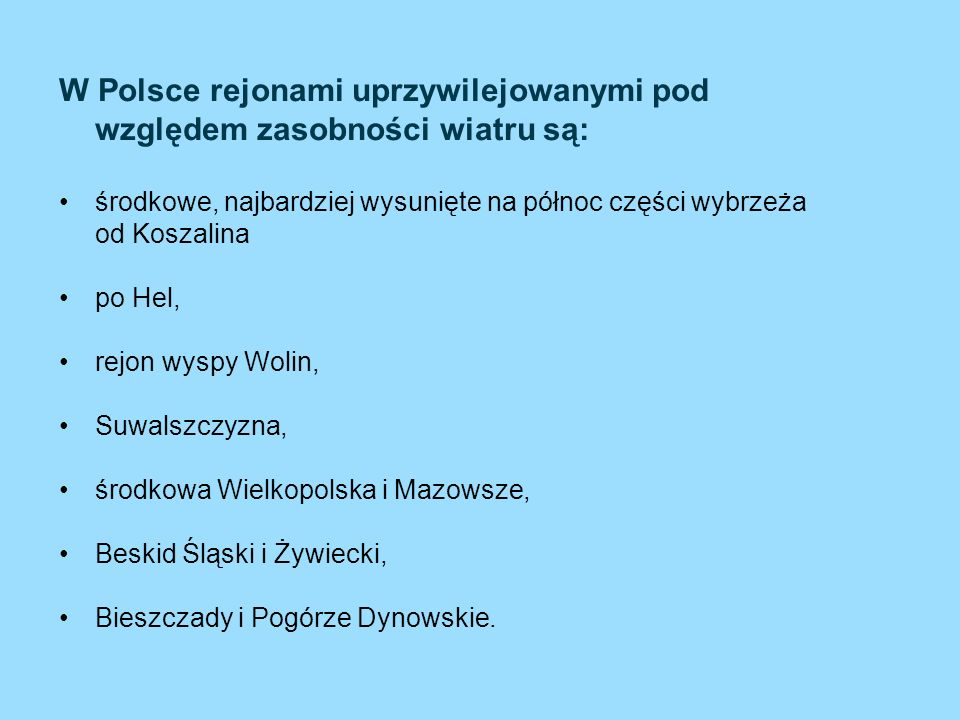 W Polsce rejonami uprzywilejowanymi pod względem zasobności wiatru są: środkowe, najbardziej wysunięte na północ części wybrzeża od Koszalina po Hel,