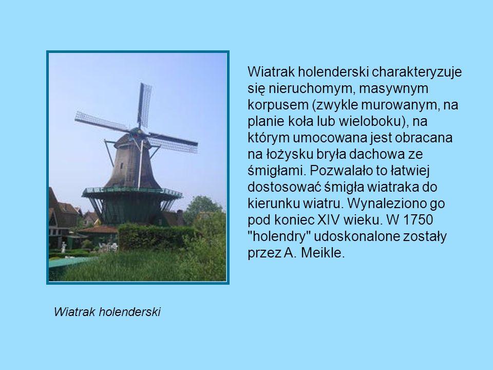 Wiatrak holenderski Wiatrak holenderski charakteryzuje się nieruchomym, masywnym korpusem (zwykle murowanym, na planie koła lub wieloboku), na którym
