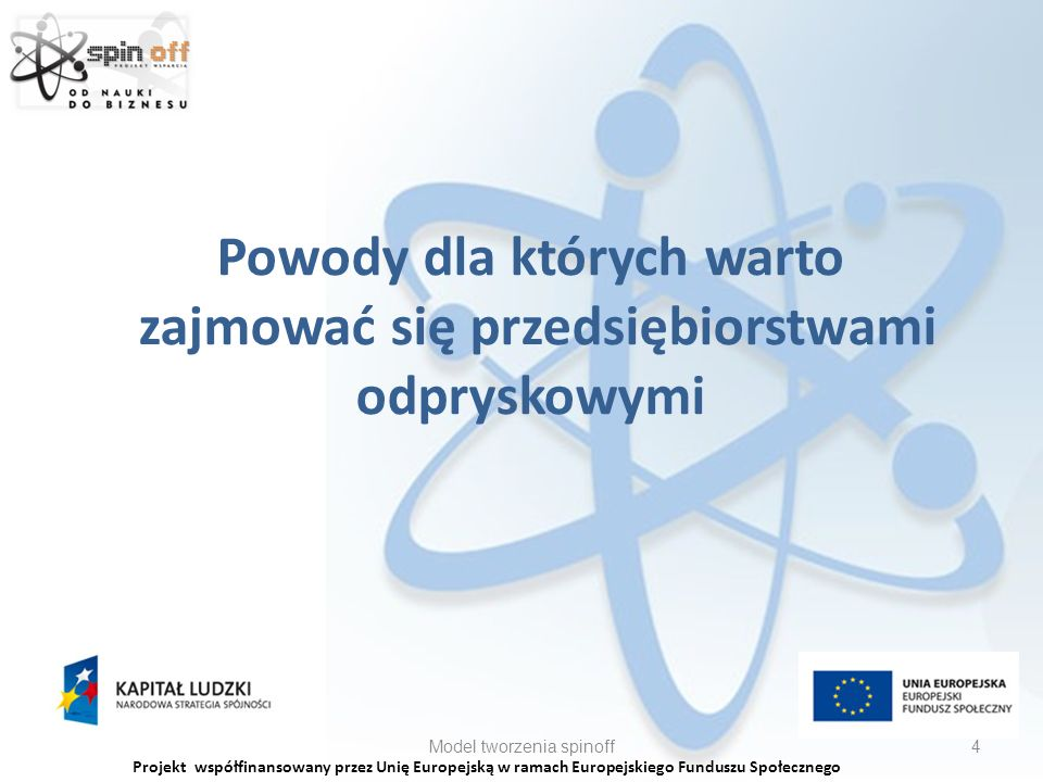 Projekt współfinansowany przez Unię Europejską w ramach Europejskiego Funduszu Społecznego Powody dla których warto zajmować się przedsiębiorstwami odpryskowymi Model tworzenia spinoff4