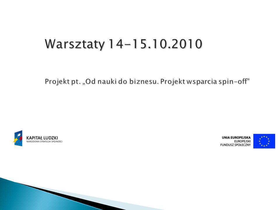 Warsztaty 14-15.10.2010 Projekt pt. Od nauki do biznesu. Projekt wsparcia spin-off