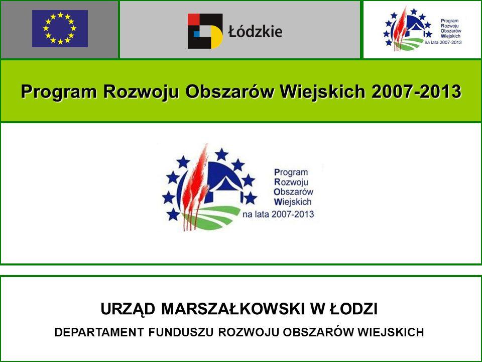 Program Rozwoju Obszarów Wiejskich 2007-2013 URZĄD MARSZAŁKOWSKI W ŁODZI DEPARTAMENT FUNDUSZU ROZWOJU OBSZARÓW WIEJSKICH