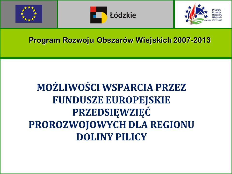 MOŻLIWOŚCI WSPARCIA PRZEZ FUNDUSZE EUROPEJSKIE PRZEDSIĘWZIĘĆ PROROZWOJOWYCH DLA REGIONU DOLINY PILICY Program Rozwoju Obszarów Wiejskich 2007-2013