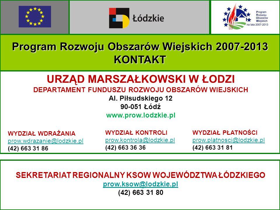 Program Rozwoju Obszarów Wiejskich 2007-2013 KONTAKT URZĄD MARSZAŁKOWSKI W ŁODZI DEPARTAMENT FUNDUSZU ROZWOJU OBSZARÓW WIEJSKICH Al. Piłsudskiego 12 9