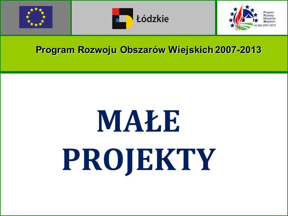 MAŁE PROJEKTY Program Rozwoju Obszarów Wiejskich 2007-2013