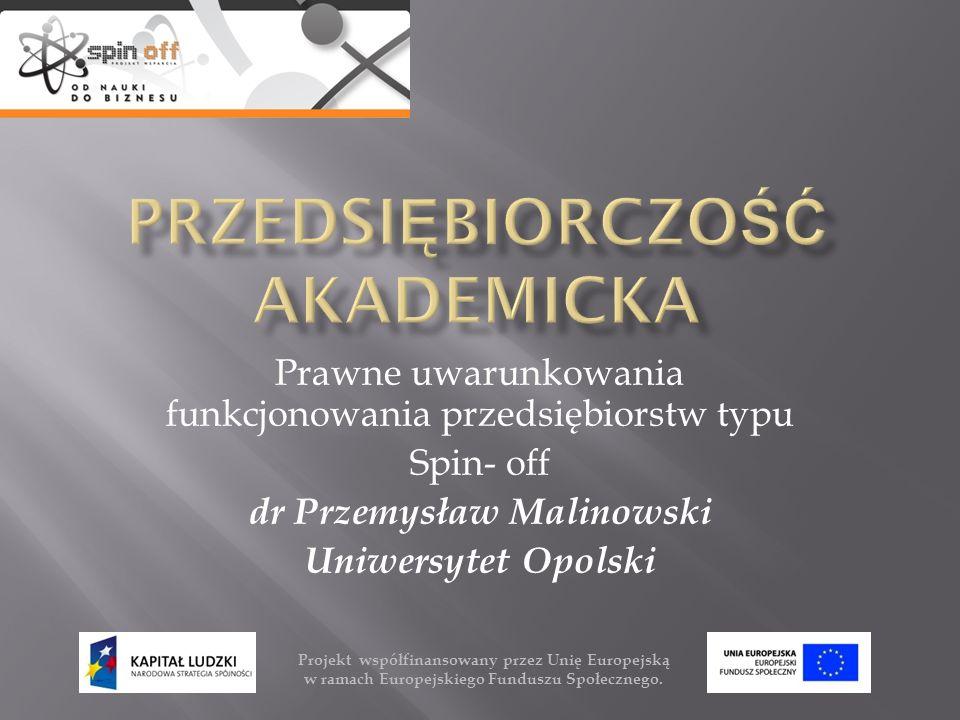 Prawne uwarunkowania funkcjonowania przedsiębiorstw typu Spin- off dr Przemysław Malinowski Uniwersytet Opolski Projekt współfinansowany przez Unię Eu