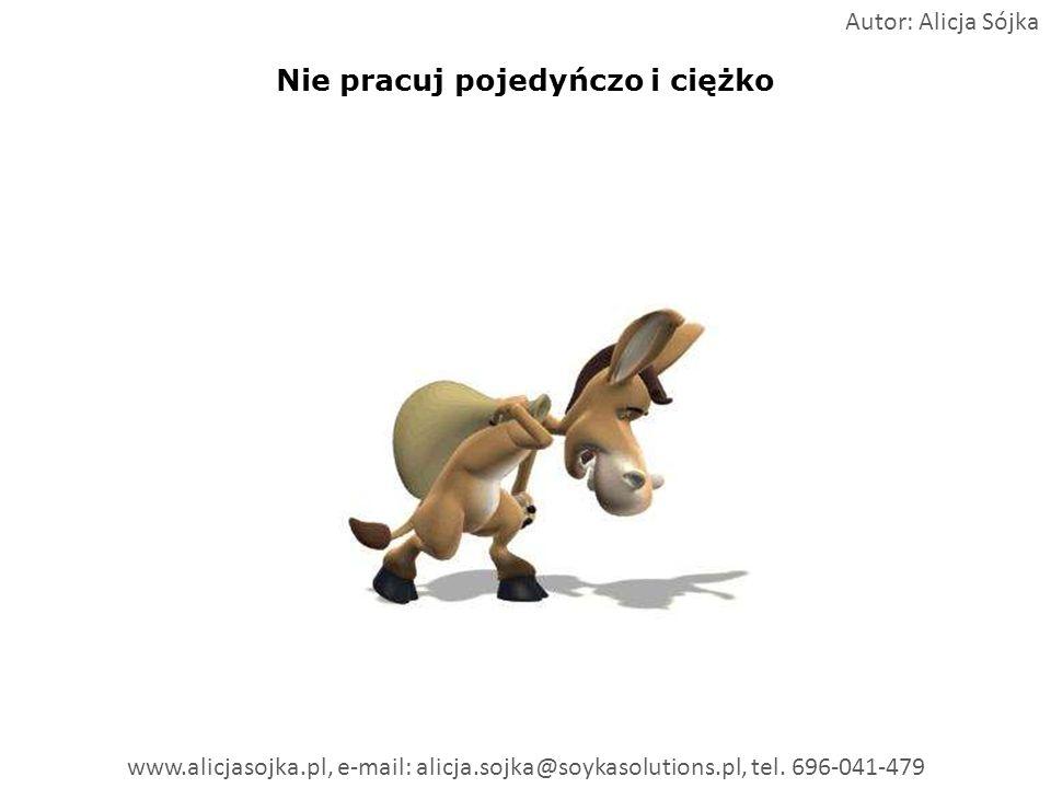 Nie pracuj pojedyńczo i ciężko Autor: Alicja Sójka www.alicjasojka.pl, e-mail: alicja.sojka@soykasolutions.pl, tel. 696-041-479