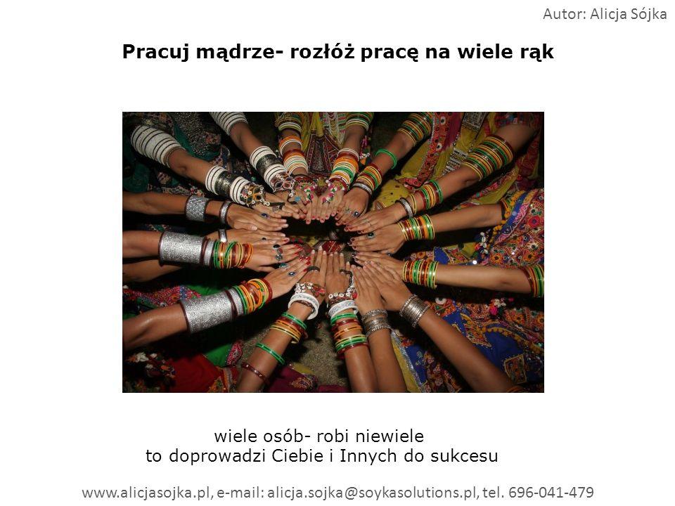 Pracuj mądrze- rozłóż pracę na wiele rąk wiele osób- robi niewiele to doprowadzi Ciebie i Innych do sukcesu Autor: Alicja Sójka www.alicjasojka.pl, e-