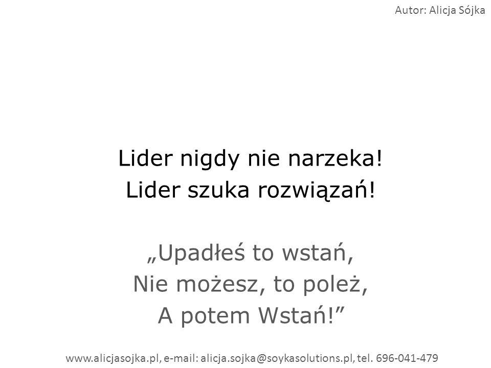 Lider nigdy nie narzeka! Lider szuka rozwiązań! Upadłeś to wstań, Nie możesz, to poleż, A potem Wstań! Autor: Alicja Sójka www.alicjasojka.pl, e-mail: