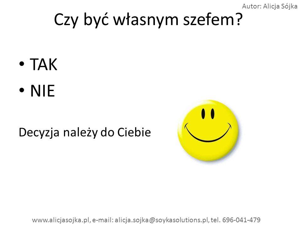 Czy być własnym szefem? TAK NIE Decyzja należy do Ciebie Autor: Alicja Sójka www.alicjasojka.pl, e-mail: alicja.sojka@soykasolutions.pl, tel. 696-041-