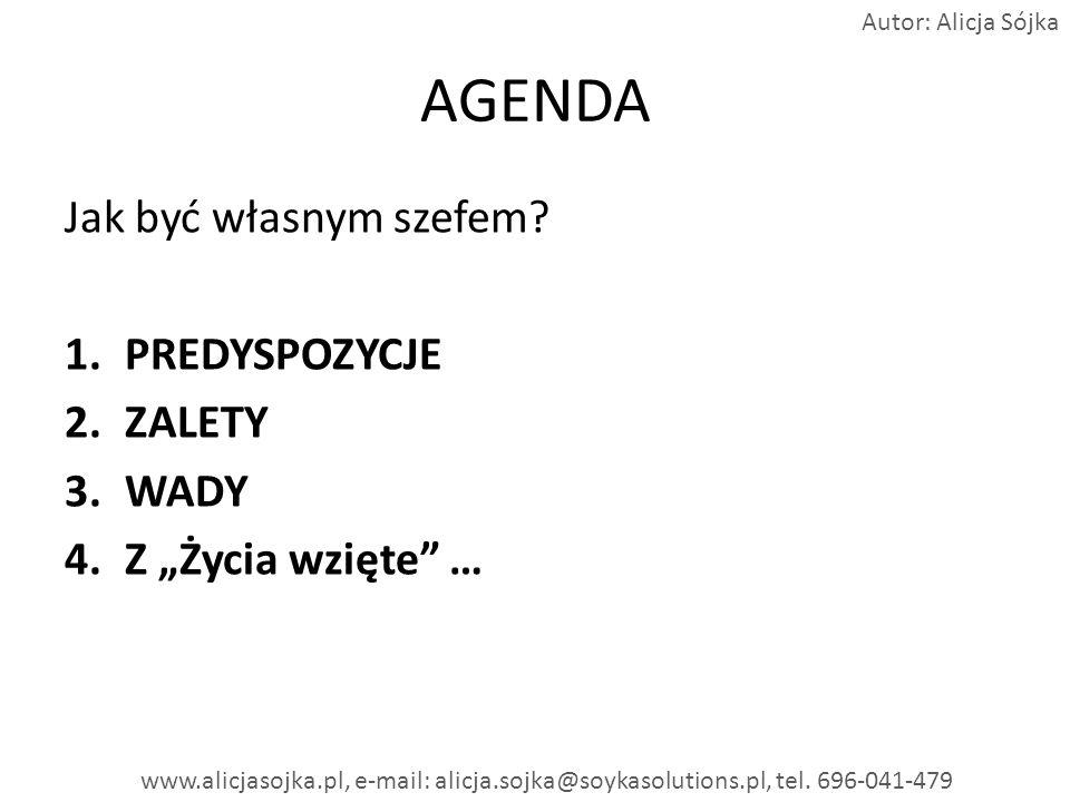 AGENDA Jak być własnym szefem? 1.PREDYSPOZYCJE 2.ZALETY 3.WADY 4.Z Życia wzięte … www.alicjasojka.pl, e-mail: alicja.sojka@soykasolutions.pl, tel. 696