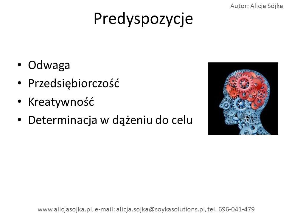 Predyspozycje Odwaga Przedsiębiorczość Kreatywność Determinacja w dążeniu do celu www.alicjasojka.pl, e-mail: alicja.sojka@soykasolutions.pl, tel. 696