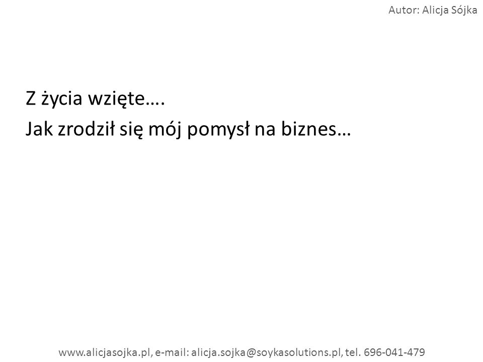Z życia wzięte…. Jak zrodził się mój pomysł na biznes… Autor: Alicja Sójka www.alicjasojka.pl, e-mail: alicja.sojka@soykasolutions.pl, tel. 696-041-47