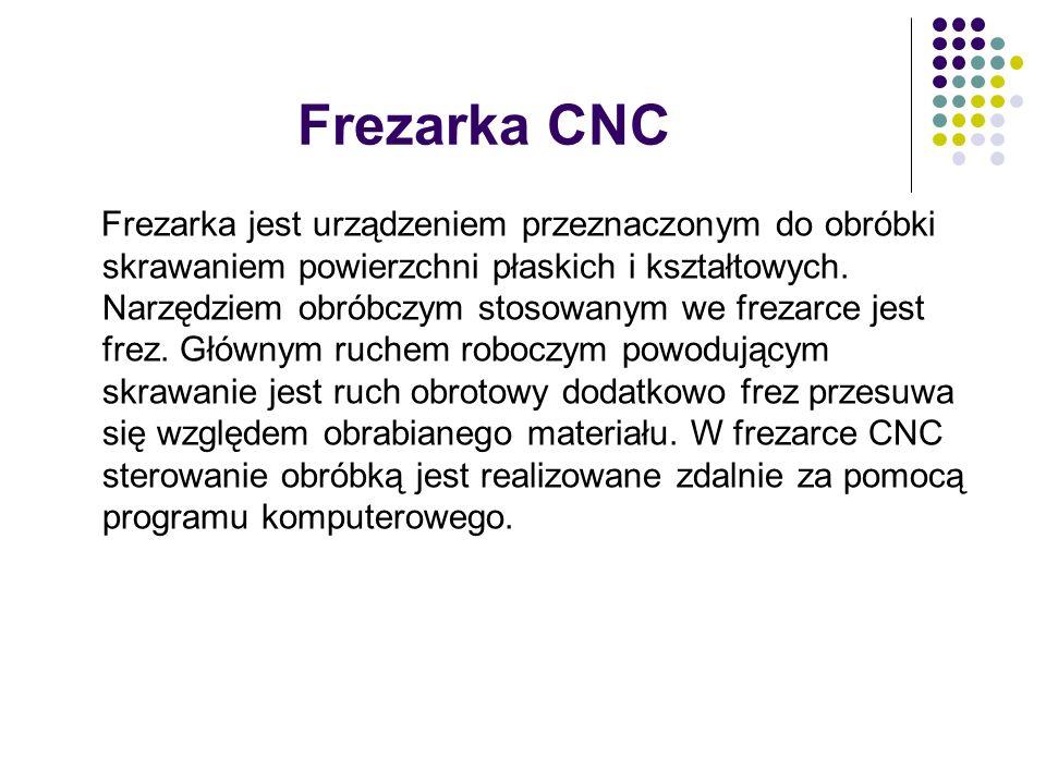 Frezarka CNC Frezarka jest urządzeniem przeznaczonym do obróbki skrawaniem powierzchni płaskich i kształtowych. Narzędziem obróbczym stosowanym we fre