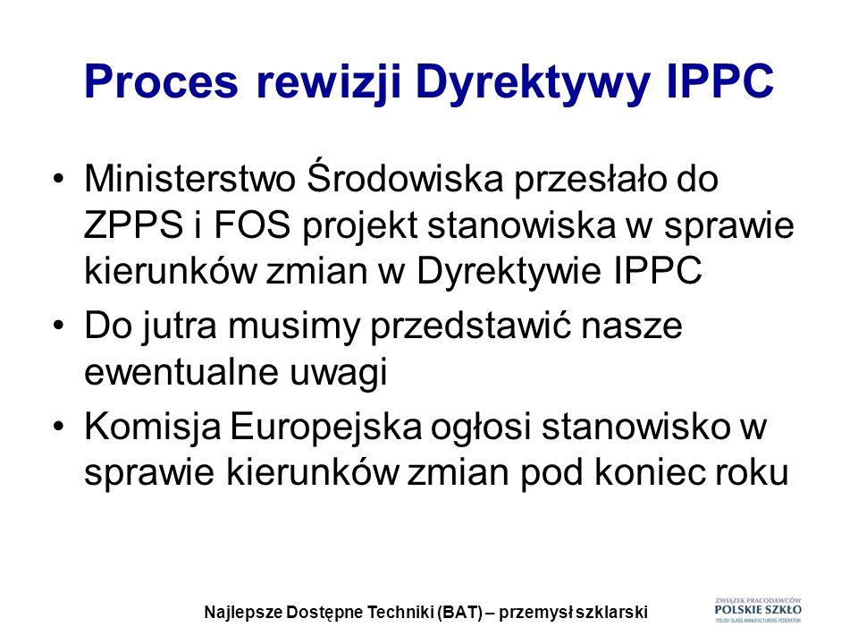Najlepsze Dostępne Techniki (BAT) – przemysł szklarski Proces rewizji Dyrektywy IPPC Ministerstwo Środowiska przesłało do ZPPS i FOS projekt stanowisk
