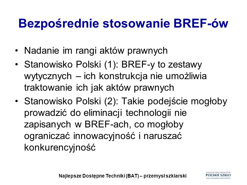 Najlepsze Dostępne Techniki (BAT) – przemysł szklarski Bezpośrednie stosowanie BREF-ów Nadanie im rangi aktów prawnych Stanowisko Polski (1): BREF-y t