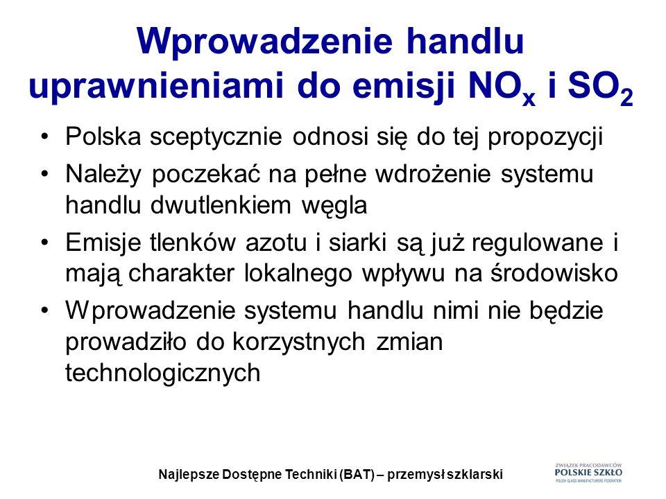 Najlepsze Dostępne Techniki (BAT) – przemysł szklarski Wprowadzenie handlu uprawnieniami do emisji NO x i SO 2 Polska sceptycznie odnosi się do tej pr