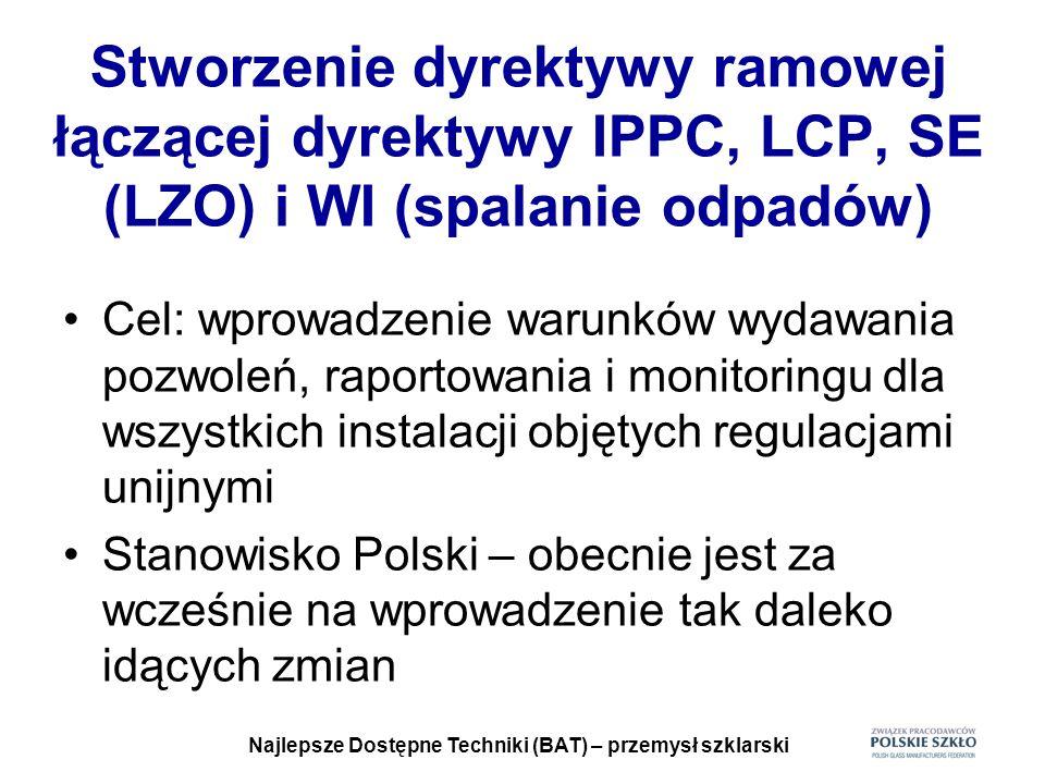 Najlepsze Dostępne Techniki (BAT) – przemysł szklarski Stworzenie dyrektywy ramowej łączącej dyrektywy IPPC, LCP, SE (LZO) i WI (spalanie odpadów) Cel
