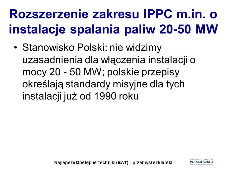 Najlepsze Dostępne Techniki (BAT) – przemysł szklarski Rozszerzenie zakresu IPPC m.in. o instalacje spalania paliw 20-50 MW Stanowisko Polski: nie wid
