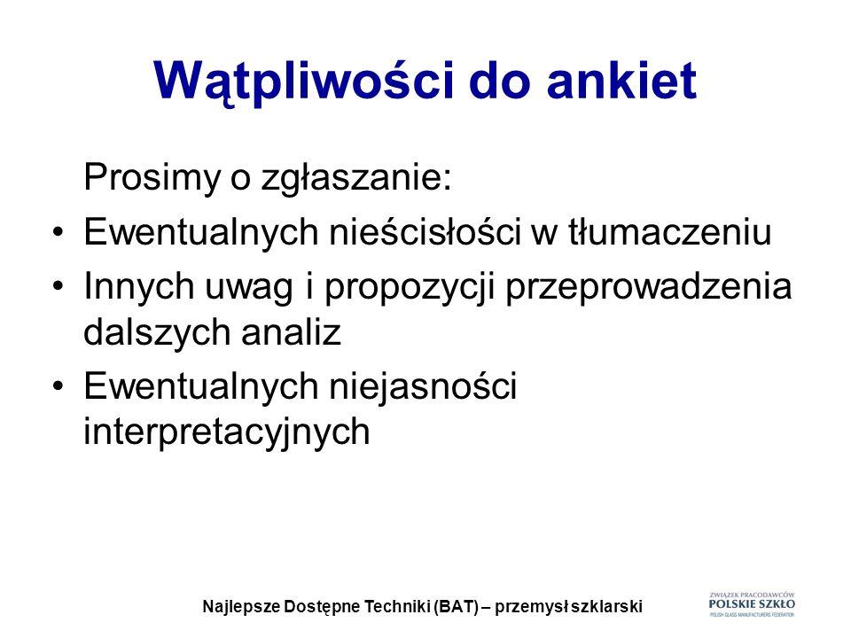 Najlepsze Dostępne Techniki (BAT) – przemysł szklarski Stworzenie dyrektywy ramowej łączącej dyrektywy IPPC, LCP, SE (LZO) i WI (spalanie odpadów) Cel: wprowadzenie warunków wydawania pozwoleń, raportowania i monitoringu dla wszystkich instalacji objętych regulacjami unijnymi Stanowisko Polski – obecnie jest za wcześnie na wprowadzenie tak daleko idących zmian