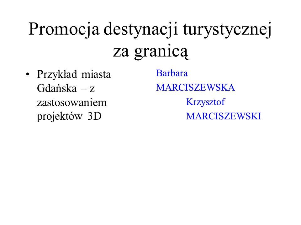 Promocja destynacji turystycznej za granicą Przykład miasta Gdańska – z zastosowaniem projektów 3D Barbara MARCISZEWSKA Krzysztof MARCISZEWSKI