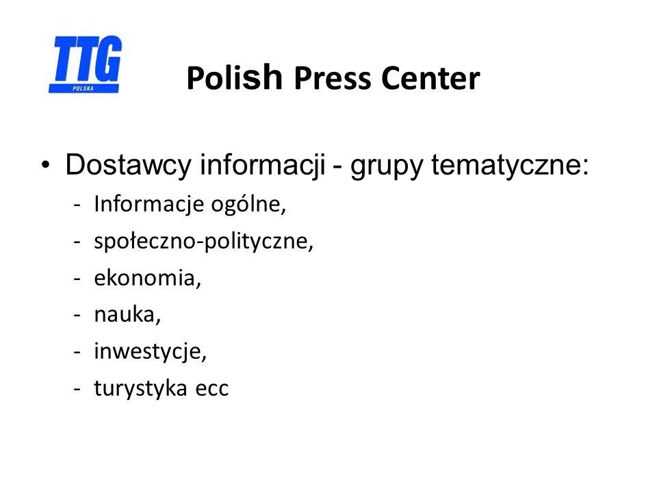 Poli sh Press Center Dostawcy informacji - grupy tematyczne: -Informacje ogólne, -społeczno-polityczne, -ekonomia, -nauka, -inwestycje, -turystyka ecc –Sektor biznesowy : Izby Gospodarcze, Stowarzyszenia ecc,