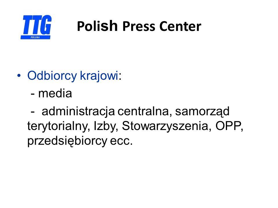 Poli sh Press Center Odbiorcy krajowi: - media - administracja centralna, samorząd terytorialny, Izby, Stowarzyszenia, OPP, przedsiębiorcy ecc.