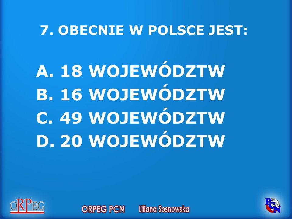 7. OBECNIE W POLSCE JEST: A.18 WOJEWÓDZTW B.16 WOJEWÓDZTW C.49 WOJEWÓDZTW D.20 WOJEWÓDZTW