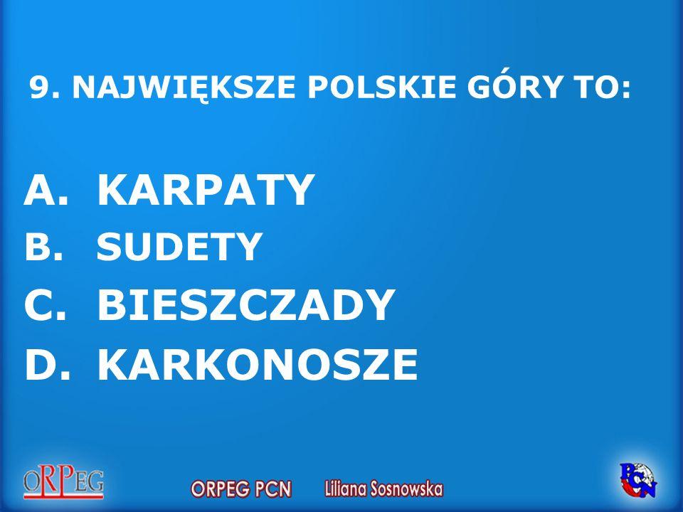 9. NAJWIĘKSZE POLSKIE GÓRY TO: A.KARPATY B.SUDETY C.BIESZCZADY D.KARKONOSZE