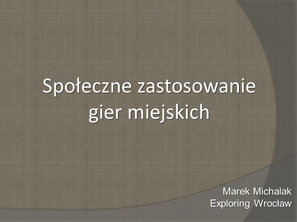 Społeczne zastosowanie gier miejskich Marek Michalak Exploring Wrocław