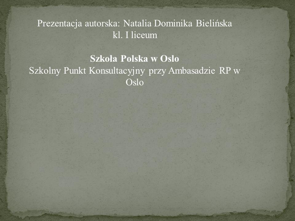 Prezentacja autorska: Natalia Dominika Bielińska kl. I liceum Szkoła Polska w Oslo Szkolny Punkt Konsultacyjny przy Ambasadzie RP w Oslo