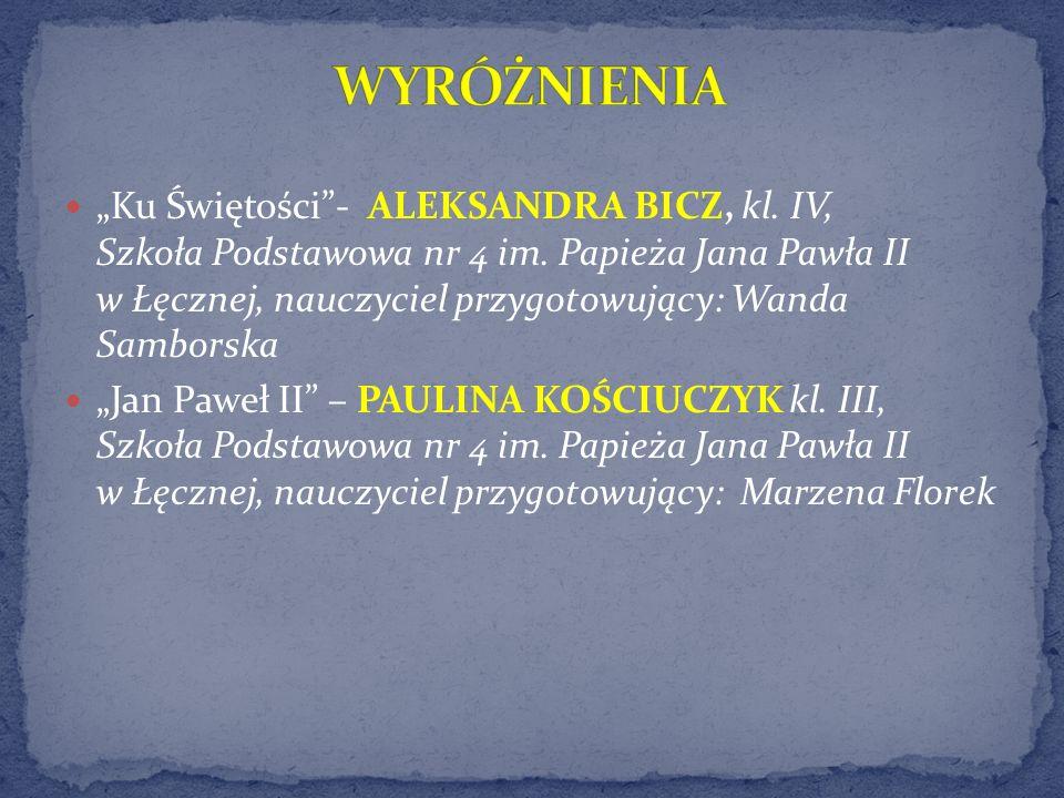 Ku Świętości- ALEKSANDRA BICZ, kl. IV, Szkoła Podstawowa nr 4 im. Papieża Jana Pawła II w Łęcznej, nauczyciel przygotowujący: Wanda Samborska Jan Pawe