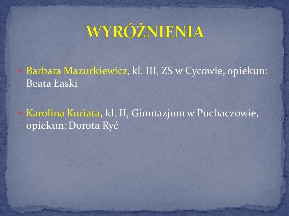 Barbara Mazurkiewicz, kl. III, ZS w Cycowie, opiekun: Beata Łaski Karolina Kuriata, kl. II, Gimnazjum w Puchaczowie, opiekun: Dorota Ryć