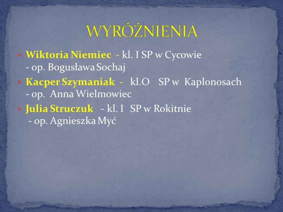 Wiktoria Niemiec - kl. I SP w Cycowie - op. Bogusława Sochaj Kacper Szymaniak - kl.OSP w Kaplonosach - op. Anna Wielmowiec Julia Struczuk - kl. I SP w