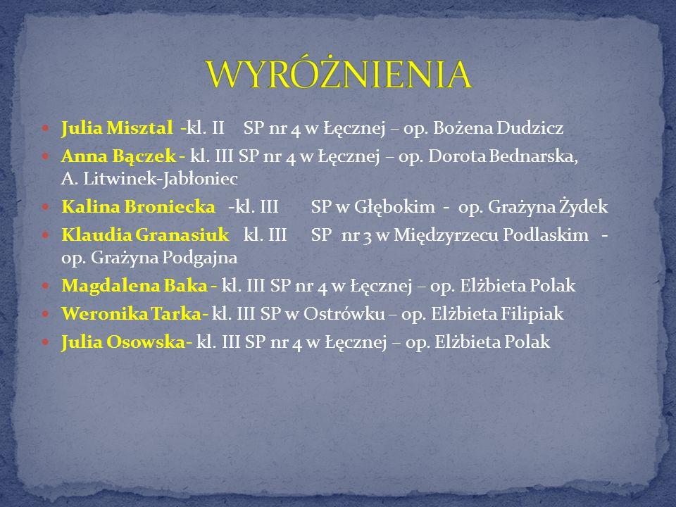 Julia Misztal -kl. IISP nr 4 w Łęcznej – op. Bożena Dudzicz Anna Bączek - kl. III SP nr 4 w Łęcznej – op. Dorota Bednarska, A. Litwinek-Jabłoniec Kali
