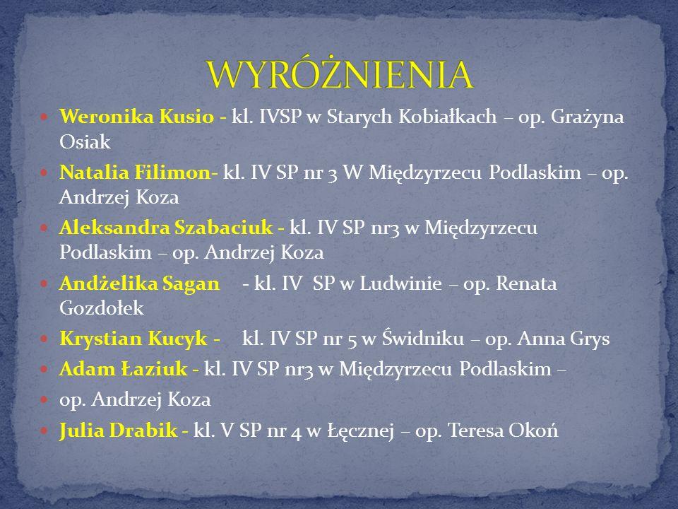 Weronika Kusio - kl. IVSP w Starych Kobiałkach – op. Grażyna Osiak Natalia Filimon- kl. IV SP nr 3 W Międzyrzecu Podlaskim – op. Andrzej Koza Aleksand