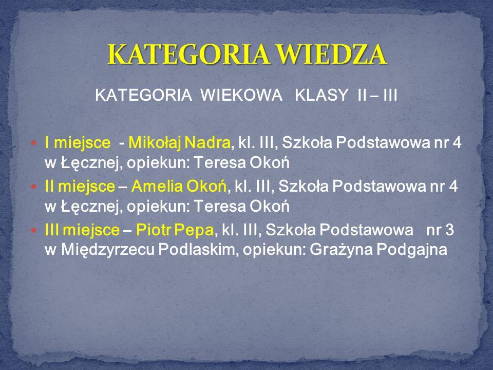 KATEGORIA WIEKOWA KLASY II – III I miejsce - Mikołaj Nadra, kl. III, Szkoła Podstawowa nr 4 w Łęcznej, opiekun: Teresa Okoń II miejsce – Amelia Okoń,