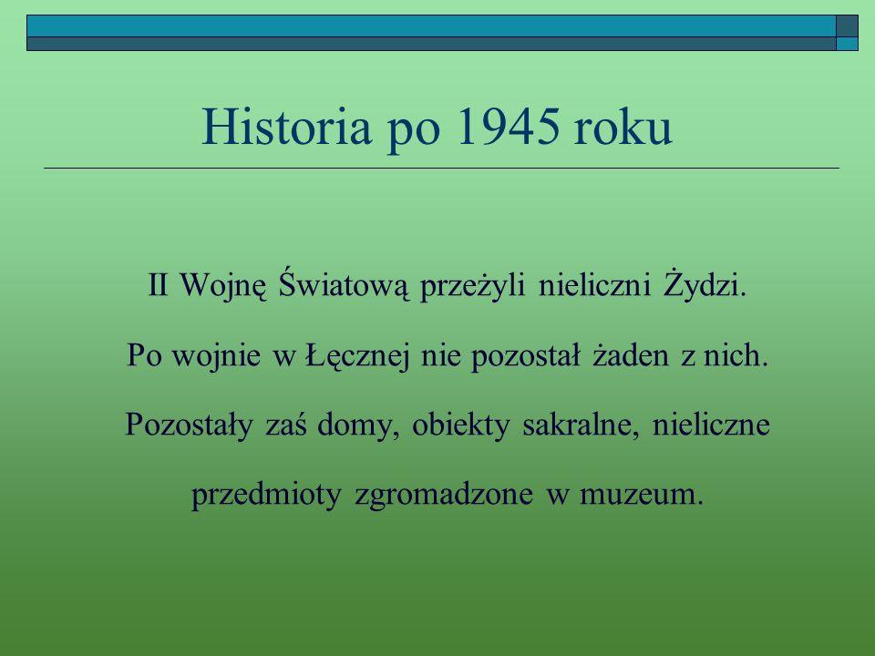 Historia po 1945 roku II Wojnę Światową przeżyli nieliczni Żydzi. Po wojnie w Łęcznej nie pozostał żaden z nich. Pozostały zaś domy, obiekty sakralne,