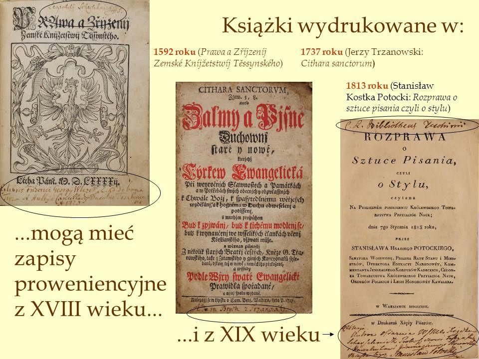 Książki wydrukowane w:...mogą mieć zapisy proweniencyjne z XVIII wieku... 1737 roku (Jerzy Trzanowski: Cithara sanctorum ) 1592 roku ( Prawa a Zříjzen