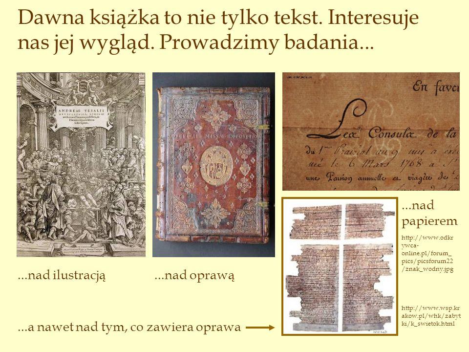 Dawna książka to nie tylko tekst. Interesuje nas jej wygląd. Prowadzimy badania......nad ilustracją...nad papierem...nad oprawą...a nawet nad tym, co