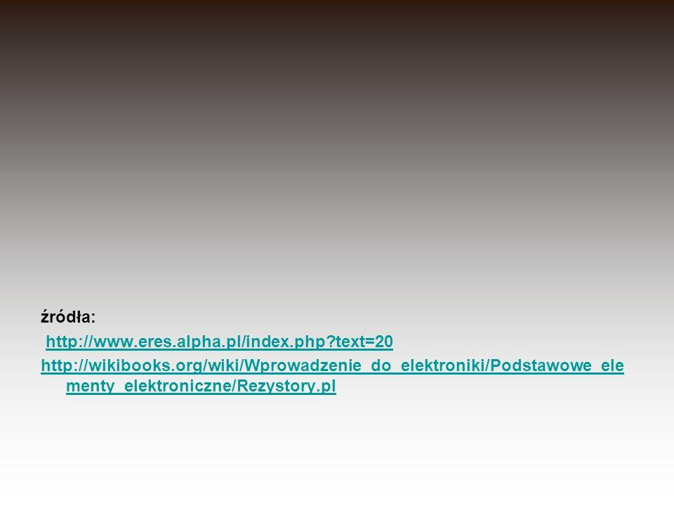 źródła: http://www.eres.alpha.pl/index.php?text=20 http://wikibooks.org/wiki/Wprowadzenie_do_elektroniki/Podstawowe_ele menty_elektroniczne/Rezystory.