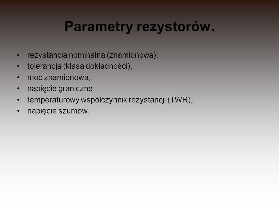 Parametry rezystorów. rezystancja nominalna (znamionowa): tolerancja (klasa dokładności), moc znamionowa, napięcie graniczne, temperaturowy współczynn