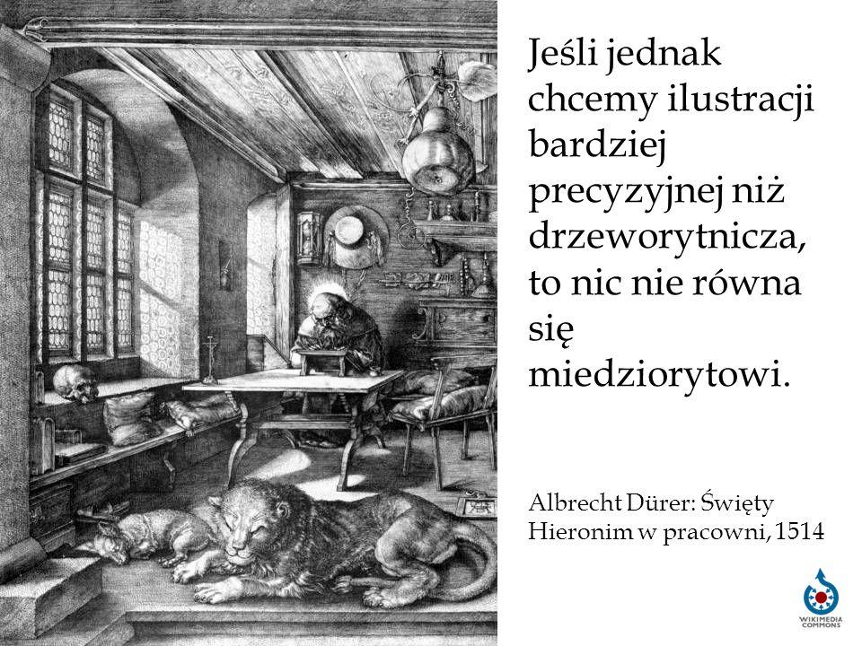 Jeśli jednak chcemy ilustracji bardziej precyzyjnej niż drzeworytnicza, to nic nie równa się miedziorytowi. Albrecht Dürer: Święty Hieronim w pracowni