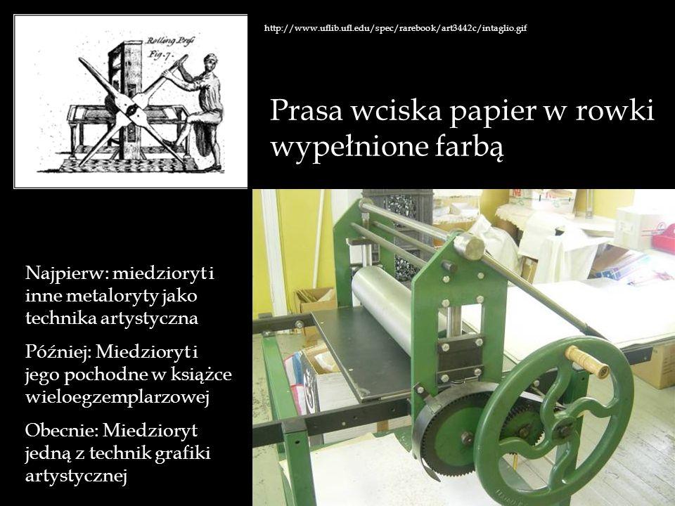 http://www.uflib.ufl.edu/spec/rarebook/art3442c/intaglio.gif Prasa wciska papier w rowki wypełnione farbą Najpierw: miedzioryt i inne metaloryty jako