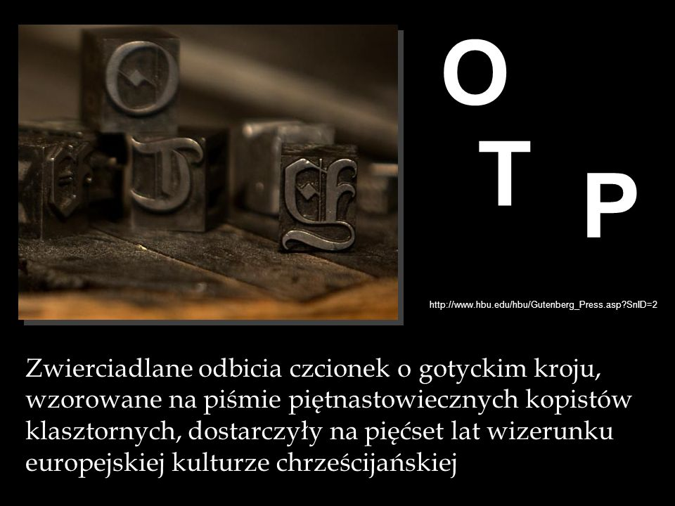 http://www.hbu.edu/hbu/Gutenberg_Press.asp?SnID=2 O O T P Zwierciadlane odbicia czcionek o gotyckim kroju, wzorowane na piśmie piętnastowiecznych kopi