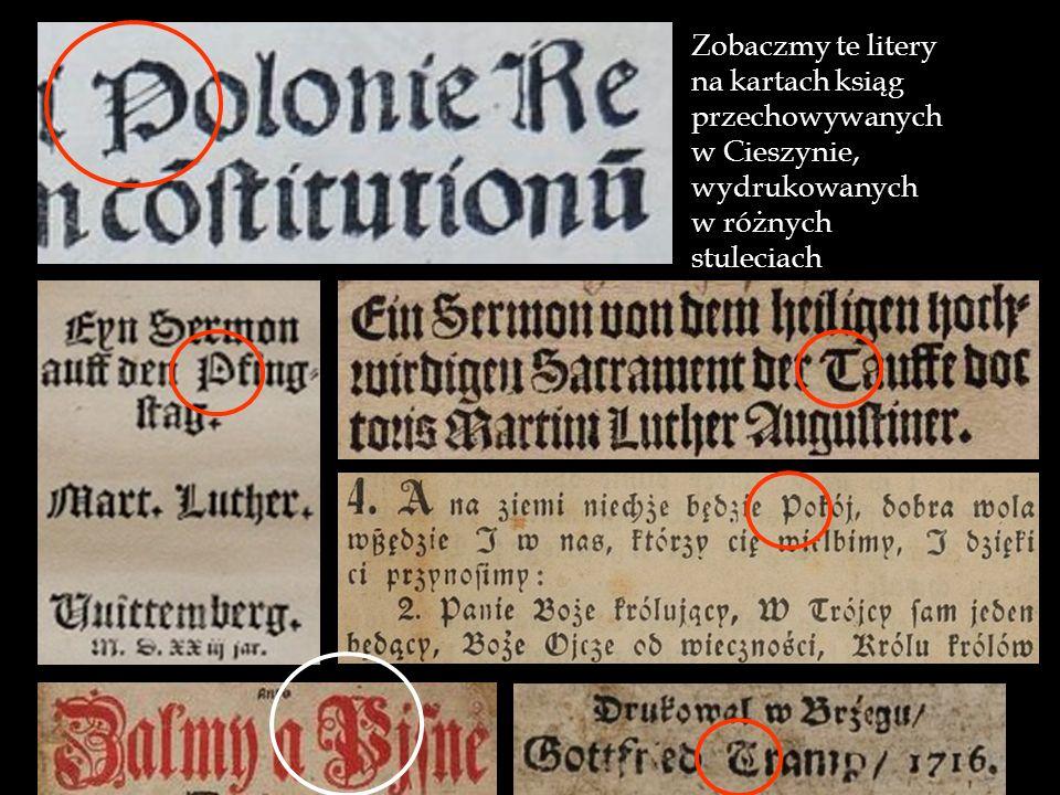 Rozpoznajmy je Rozpoznajmy je na kartach druków z różnych okresów, pochodzących ze zbiorów cieszyńskich Zobaczmy te litery na kartach ksiąg przechowyw