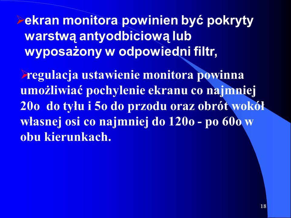 18 ekran monitora powinien być pokryty warstwą antyodbiciową lub wyposażony w odpowiedni filtr, regulacja ustawienie monitora powinna umożliwiać pochy
