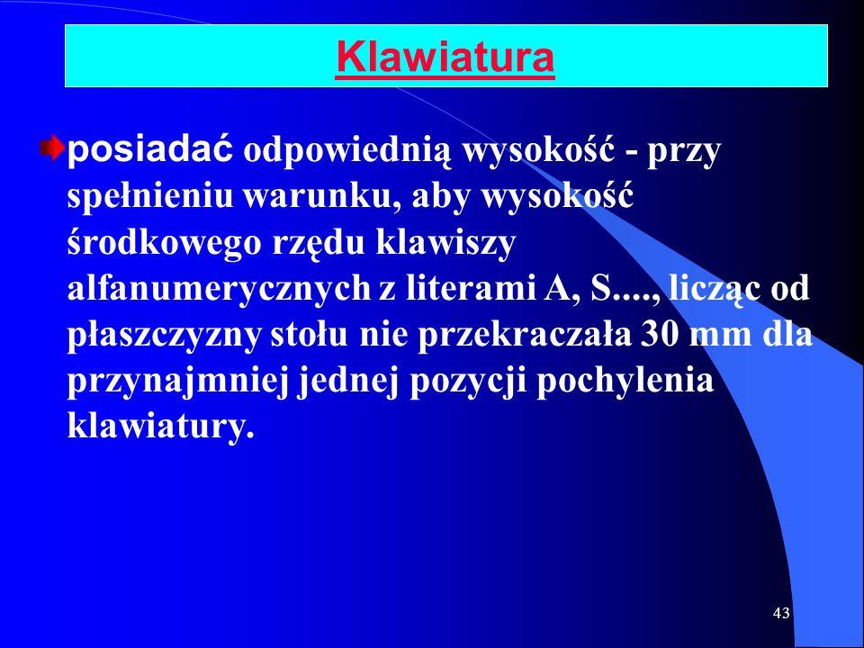 43 Klawiatura posiadać odpowiednią wysokość - przy spełnieniu warunku, aby wysokość środkowego rzędu klawiszy alfanumerycznych z literami A, S...., li
