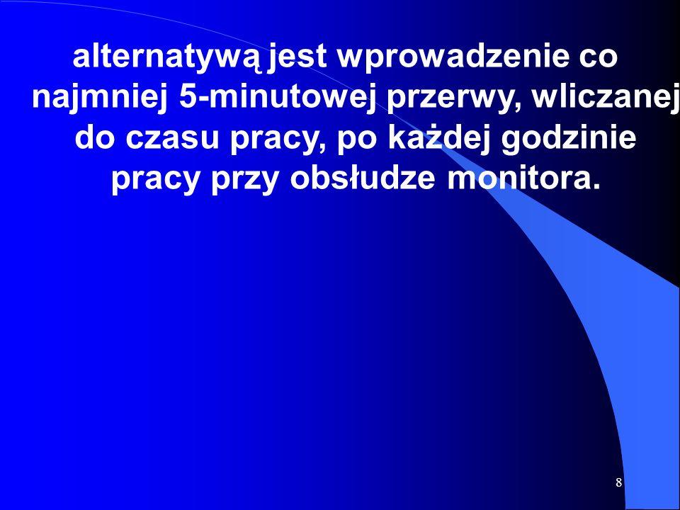 8 alternatywą jest wprowadzenie co najmniej 5-minutowej przerwy, wliczanej do czasu pracy, po każdej godzinie pracy przy obsłudze monitora.