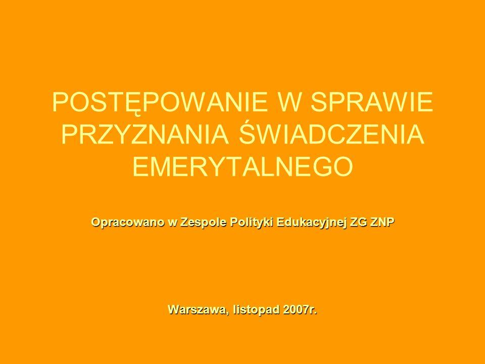 Opracowano w Zespole Polityki Edukacyjnej ZG ZNP Warszawa, listopad 2007r. POSTĘPOWANIE W SPRAWIE PRZYZNANIA ŚWIADCZENIA EMERYTALNEGO Opracowano w Zes